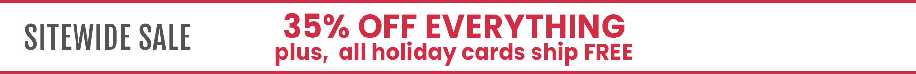 Current Promo: Sitewide Sale 35% OFF Everything  plus, all holiday cards ship free