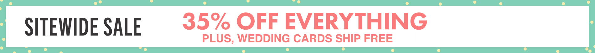 Current Promo: Sitewide Sale 35% Off Everything Plus, Wedding Cards Ship Free